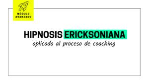 Hipnosis Ericksoniana aplicada al proceso de coaching [MÓDULO AVANZADO]